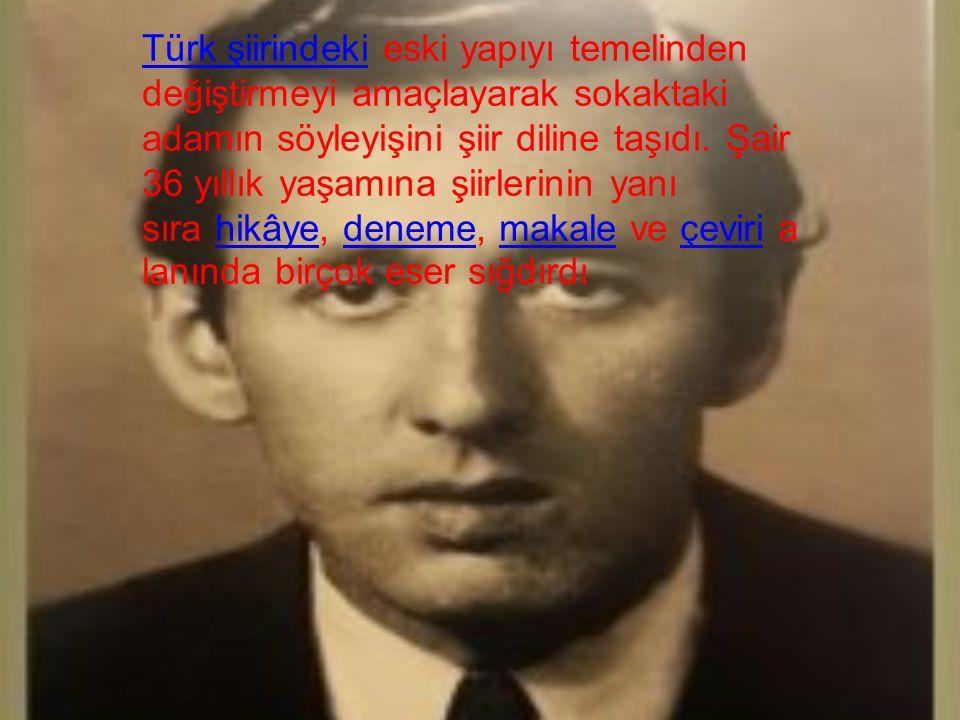 Türk şiirindeki eski yapıyı temelinden değiştirmeyi amaçlayarak sokaktaki adamın söyleyişini şiir diline taşıdı. Şair 36 yıllık yaşamına şiirlerinin yanı sıra hikâye, deneme, makale ve çeviri alanında birçok eser sığdırdı