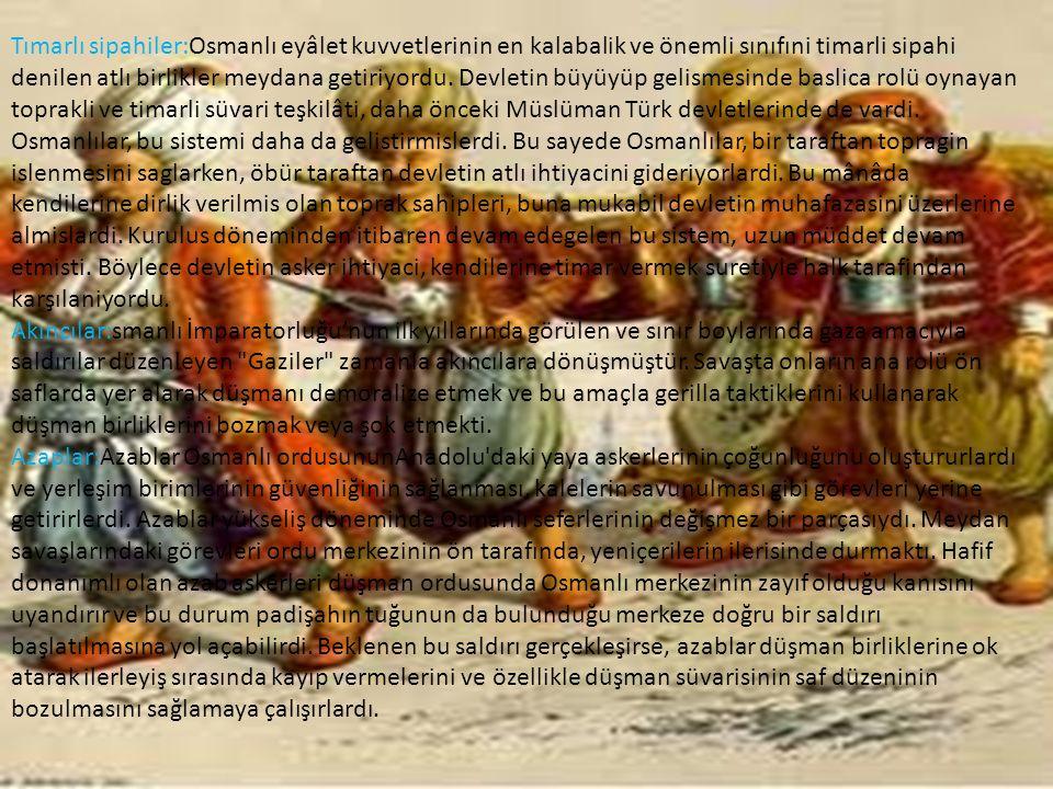 Tımarlı sipahiler:Osmanlı eyâlet kuvvetlerinin en kalabalik ve önemli sınıfıni timarli sipahi denilen atlı birlikler meydana getiriyordu. Devletin büyüyüp gelismesinde baslica rolü oynayan toprakli ve timarli süvari teşkilâti, daha önceki Müslüman Türk devletlerinde de vardi. Osmanlılar, bu sistemi daha da gelistirmislerdi. Bu sayede Osmanlılar, bir taraftan topragin islenmesini saglarken, öbür taraftan devletin atlı ihtiyacini gideriyorlardi. Bu mânâda kendilerine dirlik verilmis olan toprak sahipleri, buna mukabil devletin muhafazasini üzerlerine almislardi. Kurulus döneminden itibaren devam edegelen bu sistem, uzun müddet devam etmisti. Böylece devletin asker ihtiyaci, kendilerine timar vermek suretiyle halk tarafindan karşılaniyordu.