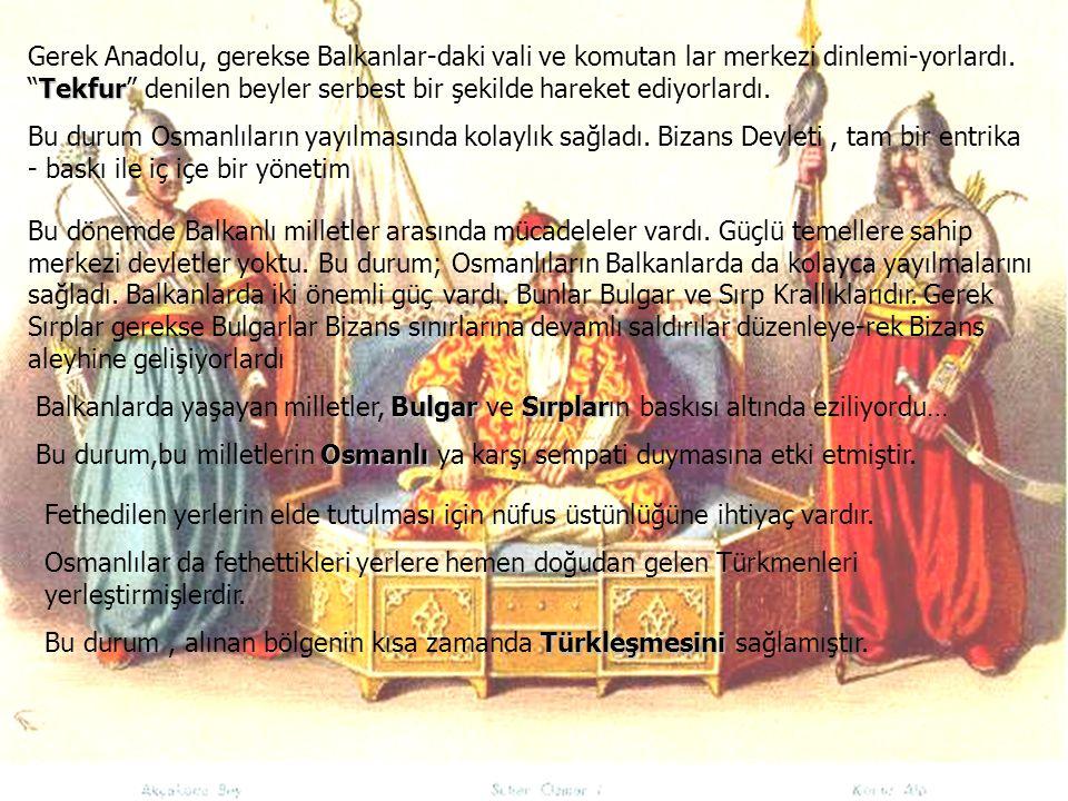 Gerek Anadolu, gerekse Balkanlar-daki vali ve komutan lar merkezi dinlemi-yorlardı. Tekfur denilen beyler serbest bir şekilde hareket ediyorlardı.