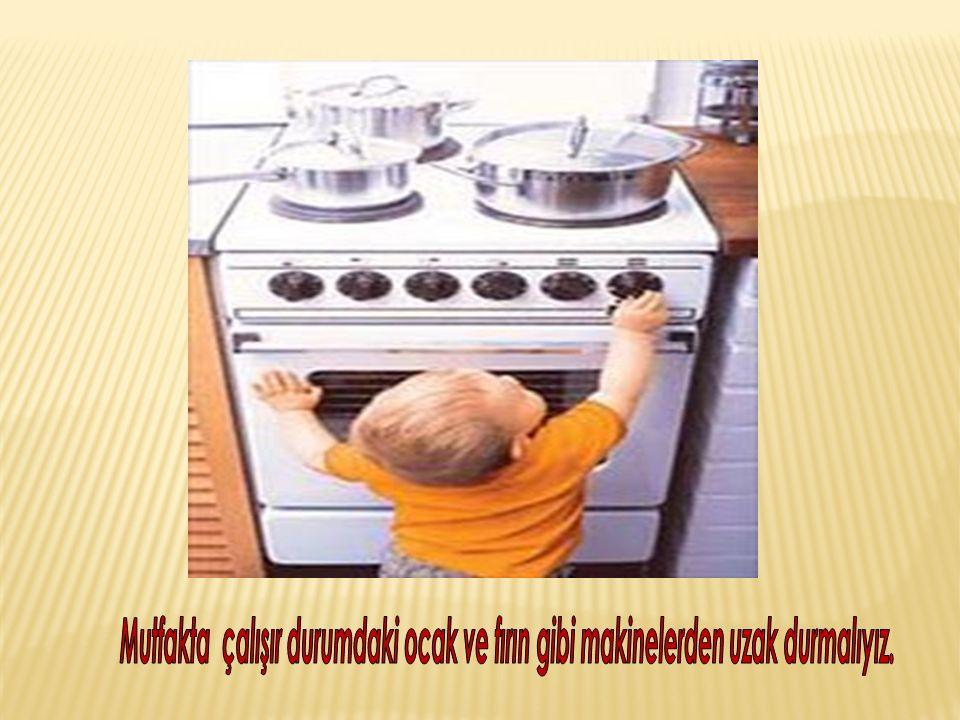 Mutfakta çalışır durumdaki ocak ve fırın gibi makinelerden uzak durmalıyız.