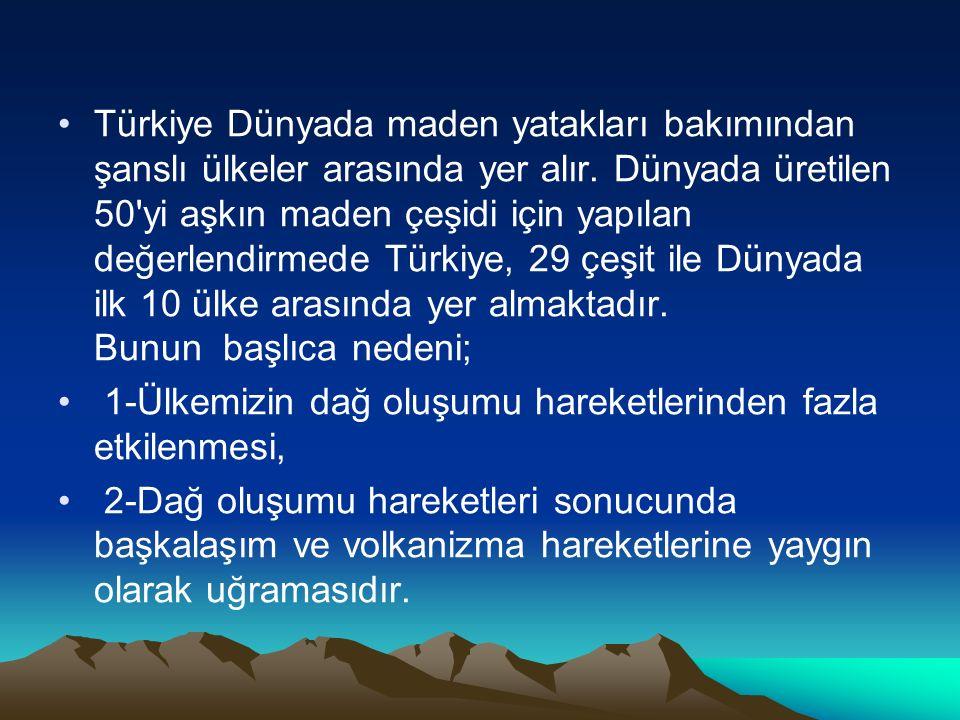 Türkiye Dünyada maden yatakları bakımından şanslı ülkeler arasında yer alır. Dünyada üretilen 50 yi aşkın maden çeşidi için yapılan değerlendirmede Türkiye, 29 çeşit ile Dünyada ilk 10 ülke arasında yer almaktadır. Bunun başlıca nedeni;