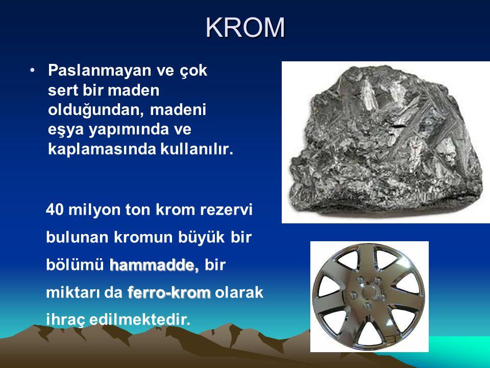KROM Paslanmayan ve çok sert bir maden olduğundan, madeni eşya yapımında ve kaplamasında kullanılır.