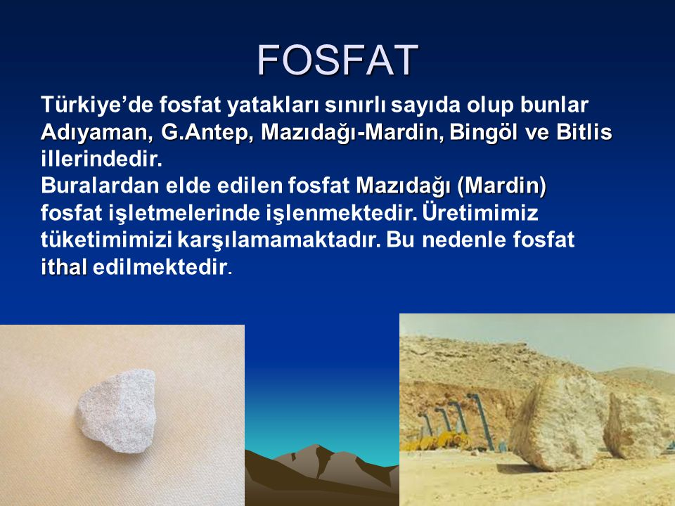 FOSFAT Türkiye'de fosfat yatakları sınırlı sayıda olup bunlar Adıyaman, G.Antep, Mazıdağı-Mardin, Bingöl ve Bitlis illerindedir.