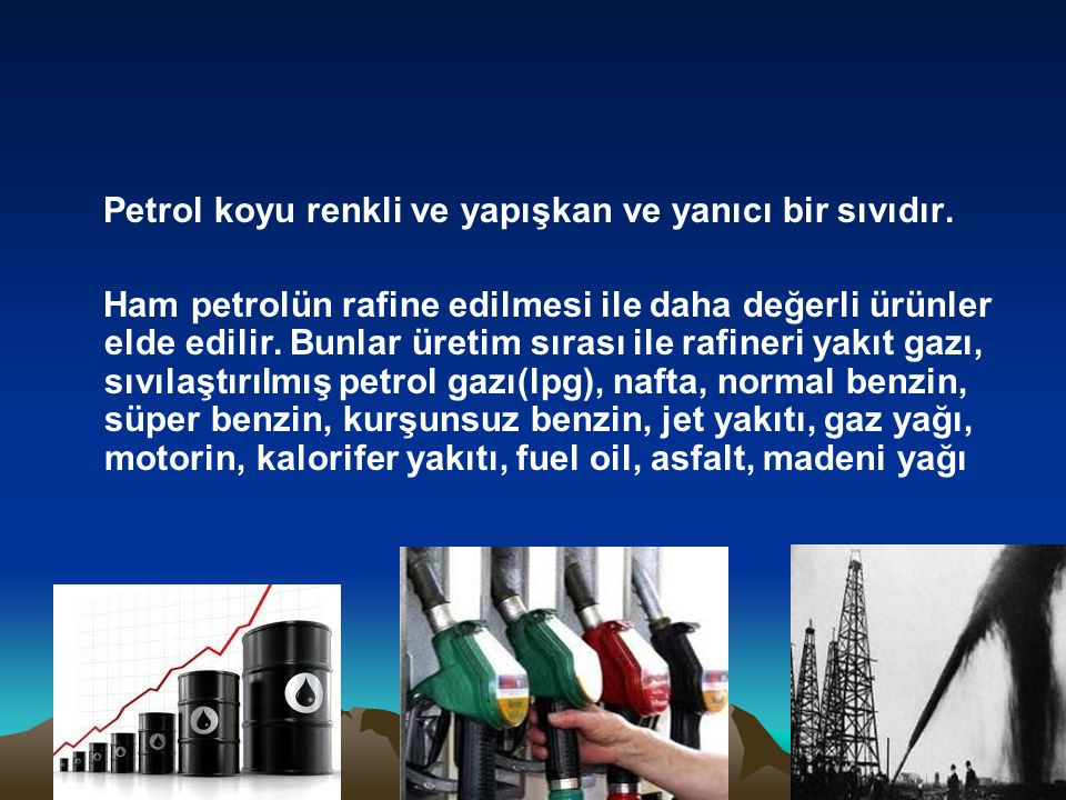 Petrol koyu renkli ve yapışkan ve yanıcı bir sıvıdır.