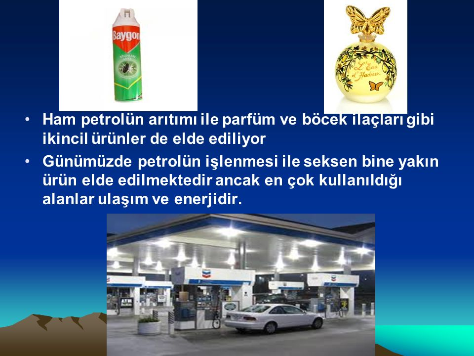 Ham petrolün arıtımı ile parfüm ve böcek ilaçları gibi ikincil ürünler de elde ediliyor