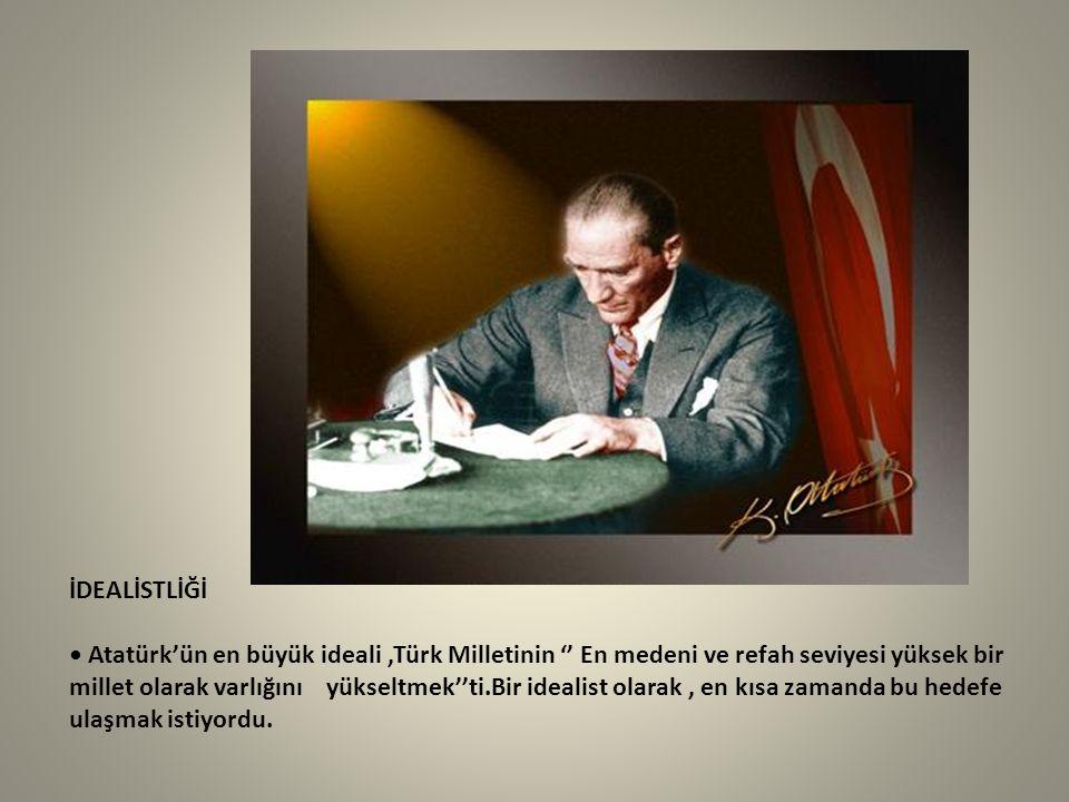 İDEALİSTLİĞİ • Atatürk'ün en büyük ideali ,Türk Milletinin '' En medeni ve refah seviyesi yüksek bir millet olarak varlığını yükseltmek''ti.Bir idealist olarak , en kısa zamanda bu hedefe ulaşmak istiyordu.