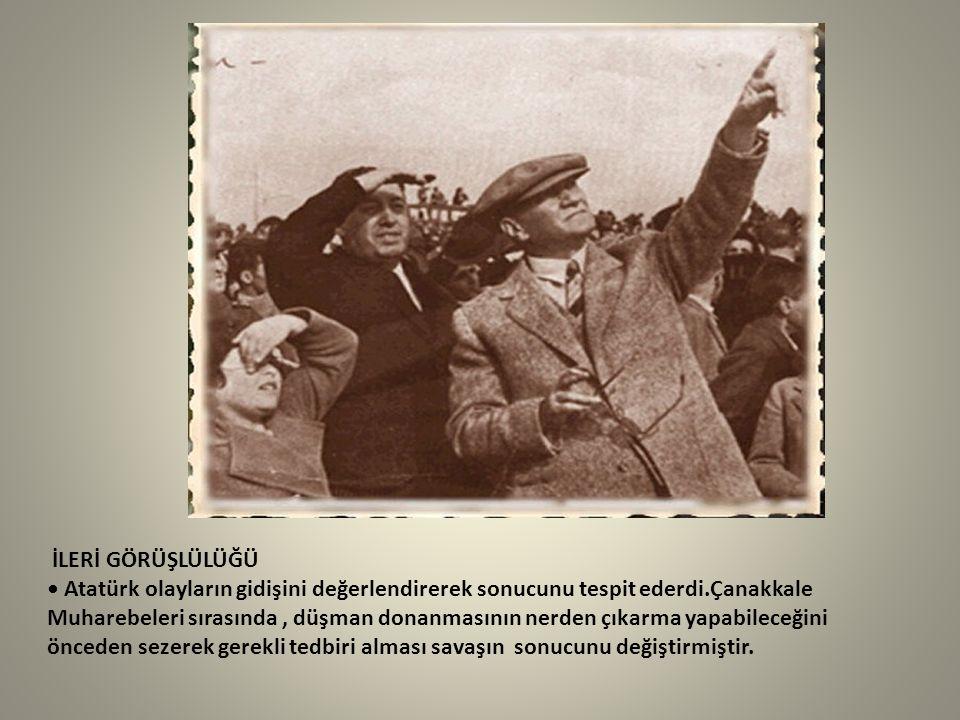 İLERİ GÖRÜŞLÜLÜĞÜ • Atatürk olayların gidişini değerlendirerek sonucunu tespit ederdi.Çanakkale Muharebeleri sırasında , düşman donanmasının nerden çıkarma yapabileceğini önceden sezerek gerekli tedbiri alması savaşın sonucunu değiştirmiştir.