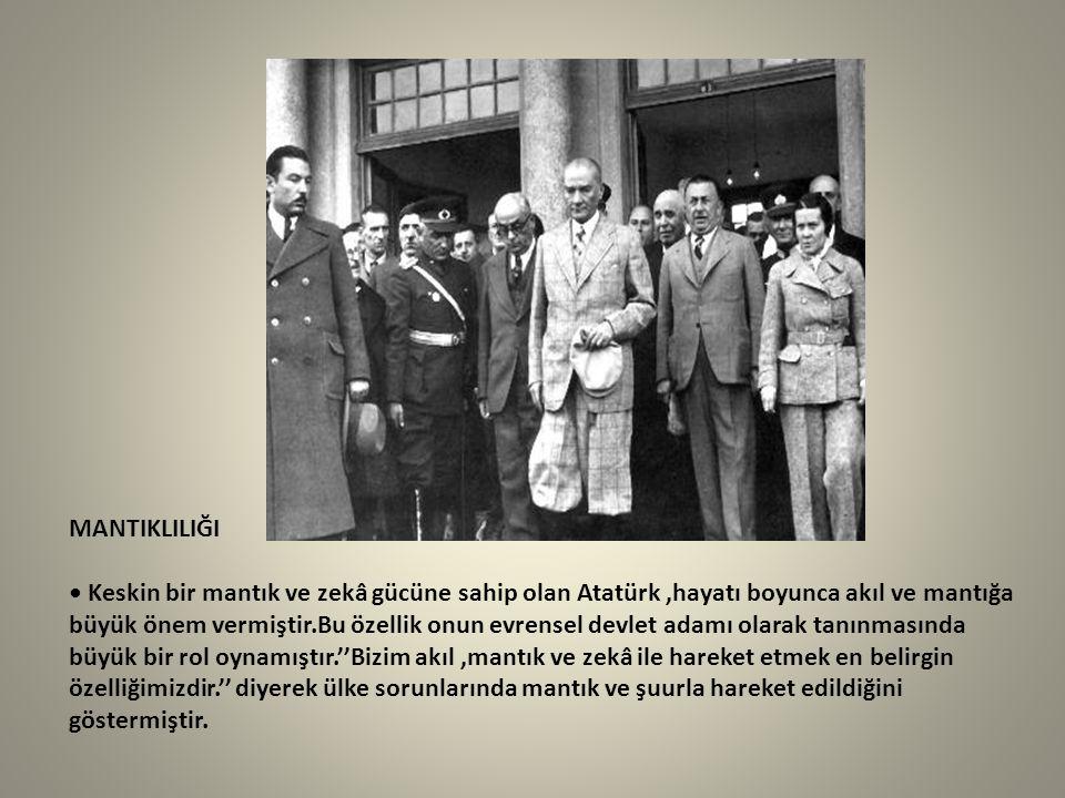 MANTIKLILIĞI • Keskin bir mantık ve zekâ gücüne sahip olan Atatürk ,hayatı boyunca akıl ve mantığa büyük önem vermiştir.Bu özellik onun evrensel devlet adamı olarak tanınmasında büyük bir rol oynamıştır.''Bizim akıl ,mantık ve zekâ ile hareket etmek en belirgin özelliğimizdir.'' diyerek ülke sorunlarında mantık ve şuurla hareket edildiğini göstermiştir.