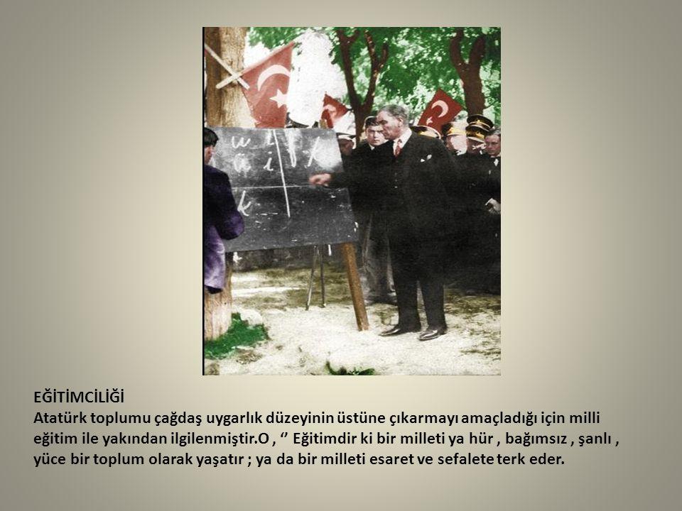 EĞİTİMCİLİĞİ Atatürk toplumu çağdaş uygarlık düzeyinin üstüne çıkarmayı amaçladığı için milli eğitim ile yakından ilgilenmiştir.O , '' Eğitimdir ki bir milleti ya hür , bağımsız , şanlı , yüce bir toplum olarak yaşatır ; ya da bir milleti esaret ve sefalete terk eder.