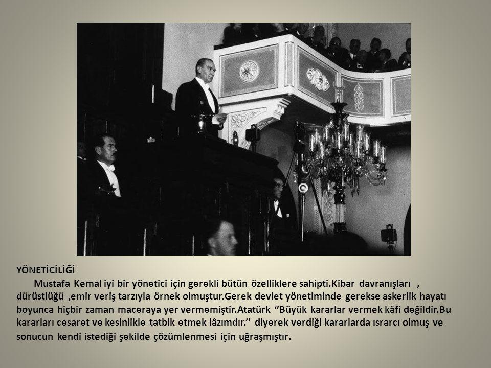 YÖNETİCİLİĞİ Mustafa Kemal iyi bir yönetici için gerekli bütün özelliklere sahipti.Kibar davranışları , dürüstlüğü ,emir veriş tarzıyla örnek olmuştur.Gerek devlet yönetiminde gerekse askerlik hayatı boyunca hiçbir zaman maceraya yer vermemiştir.Atatürk ''Büyük kararlar vermek kâfi değildir.Bu kararları cesaret ve kesinlikle tatbik etmek lâzımdır.'' diyerek verdiği kararlarda ısrarcı olmuş ve sonucun kendi istediği şekilde çözümlenmesi için uğraşmıştır.