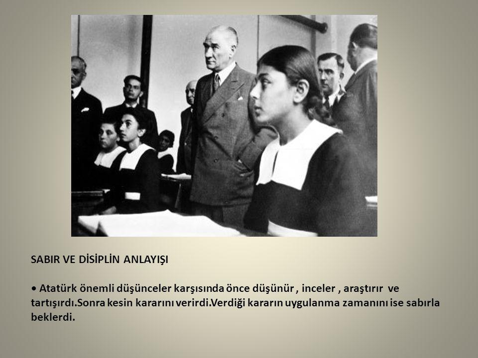 SABIR VE DİSİPLİN ANLAYIŞI • Atatürk önemli düşünceler karşısında önce düşünür , inceler , araştırır ve tartışırdı.Sonra kesin kararını verirdi.Verdiği kararın uygulanma zamanını ise sabırla beklerdi.