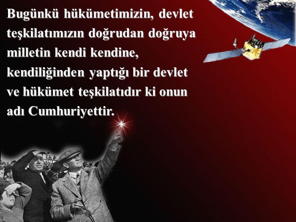 Bugünkü hükümetimizin, devlet teşkilatımızın doğrudan doğruya milletin kendi kendine, kendiliğinden yaptığı bir devlet ve hükümet teşkilatıdır ki onun adı Cumhuriyettir.