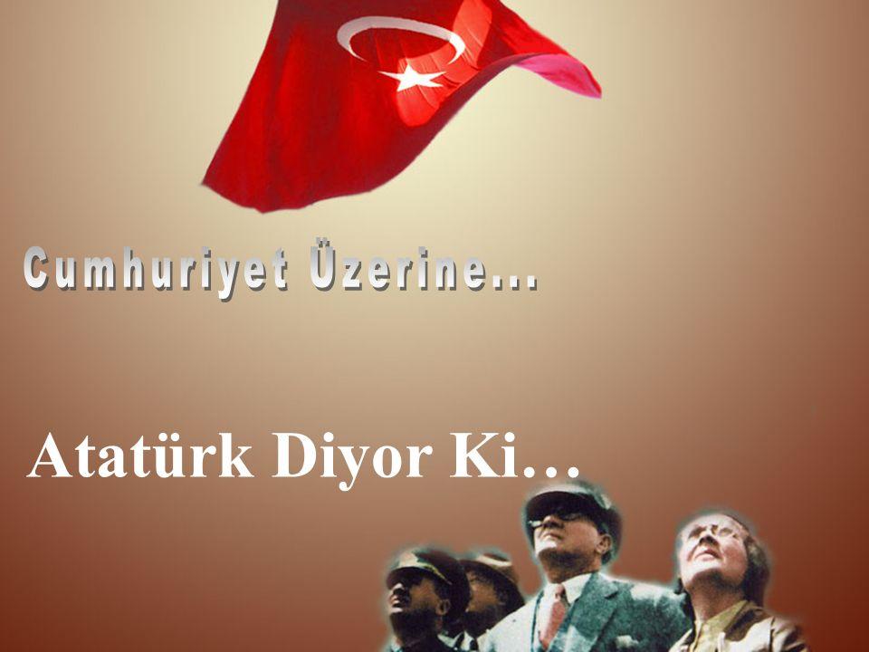 Cumhuriyet Üzerine... Atatürk Diyor Ki…