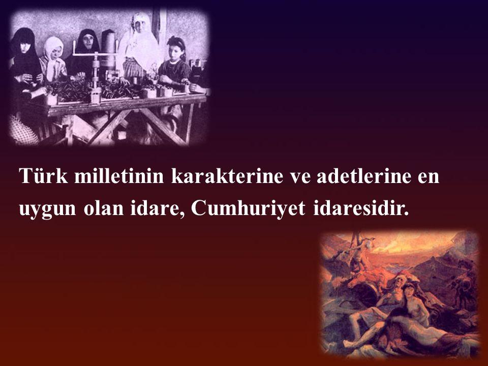 Türk milletinin karakterine ve adetlerine en uygun olan idare, Cumhuriyet idaresidir.
