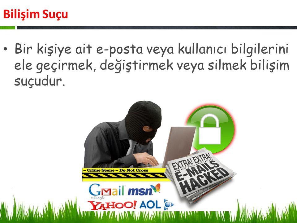 Bilişim Suçu Bir kişiye ait e-posta veya kullanıcı bilgilerini ele geçirmek, değiştirmek veya silmek bilişim suçudur.