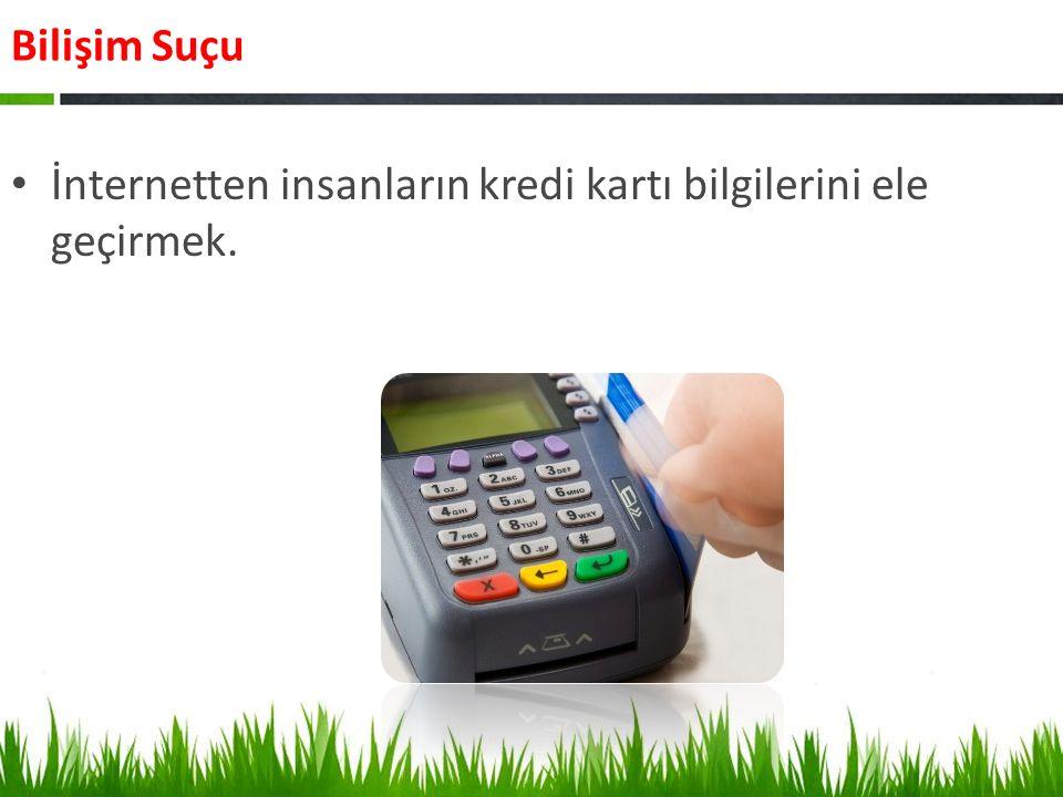 Bilişim Suçu İnternetten insanların kredi kartı bilgilerini ele geçirmek.