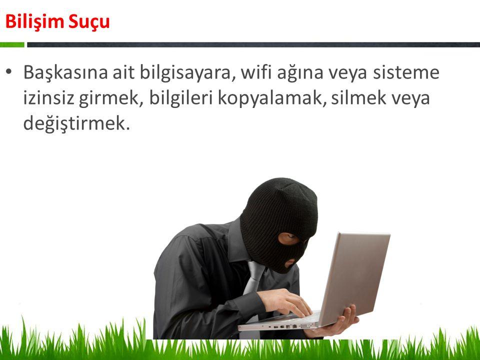 Bilişim Suçu Başkasına ait bilgisayara, wifi ağına veya sisteme izinsiz girmek, bilgileri kopyalamak, silmek veya değiştirmek.