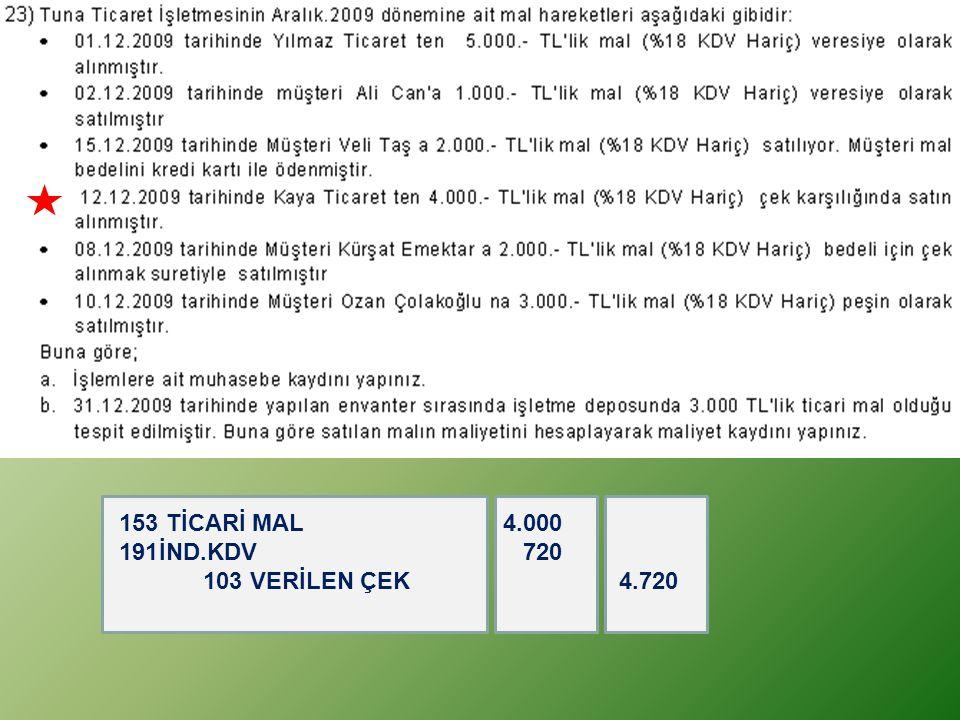 153 TİCARİ MAL 4.000 İND.KDV 720 103 VERİLEN ÇEK 4.720