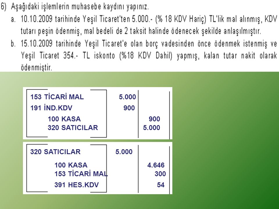 153 TİCARİ MAL 5.000 191 İND.KDV 900. 100 KASA 900. 320 SATICILAR 5.000.