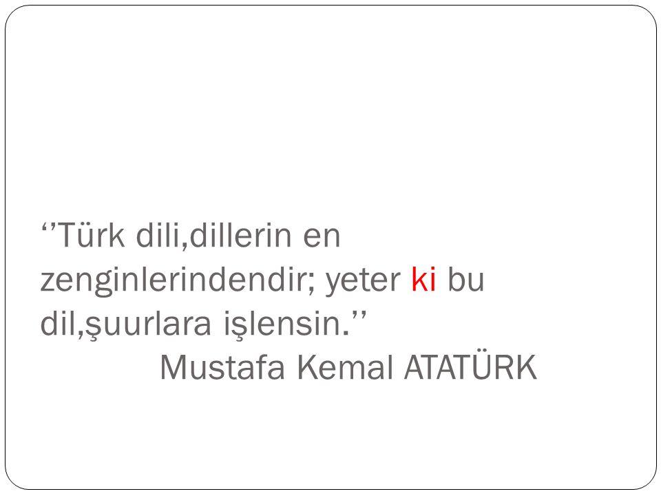 ''Türk dili,dillerin en zenginlerindendir; yeter ki bu dil,şuurlara işlensin.'' Mustafa Kemal ATATÜRK