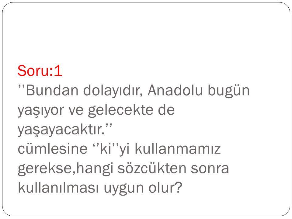 Soru:1 ''Bundan dolayıdır, Anadolu bugün yaşıyor ve gelecekte de yaşayacaktır.'' cümlesine ''ki''yi kullanmamız gerekse,hangi sözcükten sonra kullanılması uygun olur