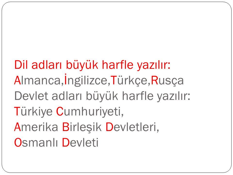 Dil adları büyük harfle yazılır: Almanca,İngilizce,Türkçe,Rusça Devlet adları büyük harfle yazılır: Türkiye Cumhuriyeti, Amerika Birleşik Devletleri, Osmanlı Devleti