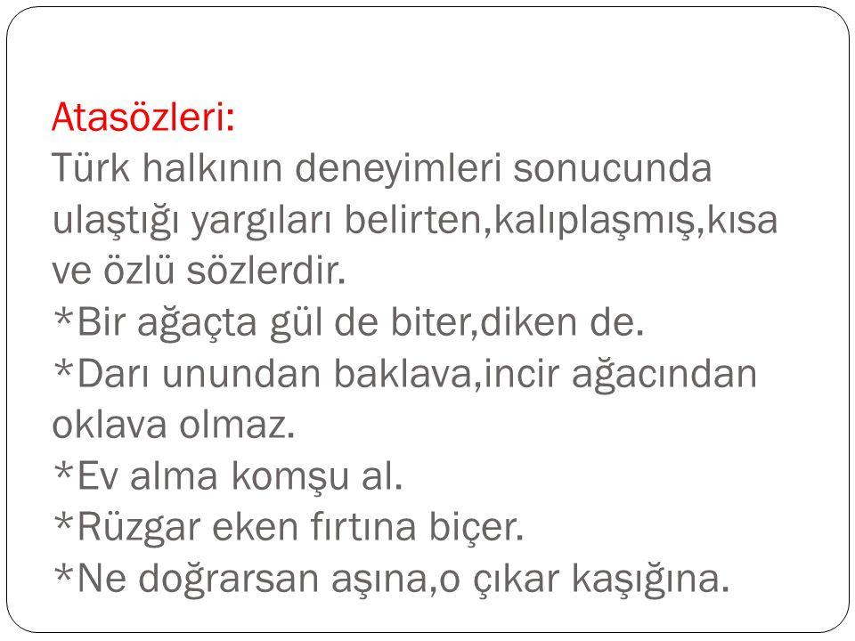 Atasözleri: Türk halkının deneyimleri sonucunda ulaştığı yargıları belirten,kalıplaşmış,kısa ve özlü sözlerdir.