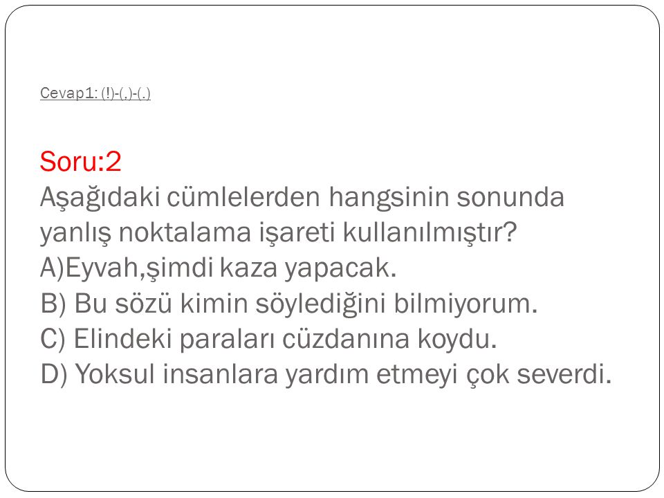 Cevap1: (!)-(,)-(.) Soru:2 Aşağıdaki cümlelerden hangsinin sonunda yanlış noktalama işareti kullanılmıştır.