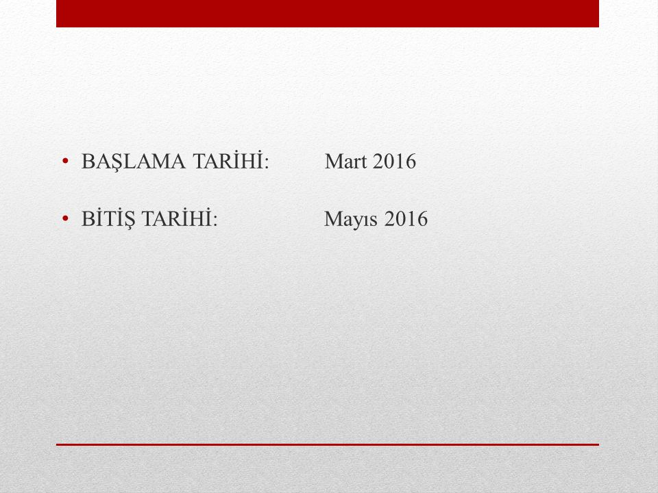 BAŞLAMA TARİHİ: Mart 2016 BİTİŞ TARİHİ: Mayıs 2016
