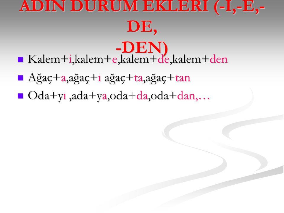 ADIN DURUM EKLERİ (-İ,-E,-DE, -DEN)