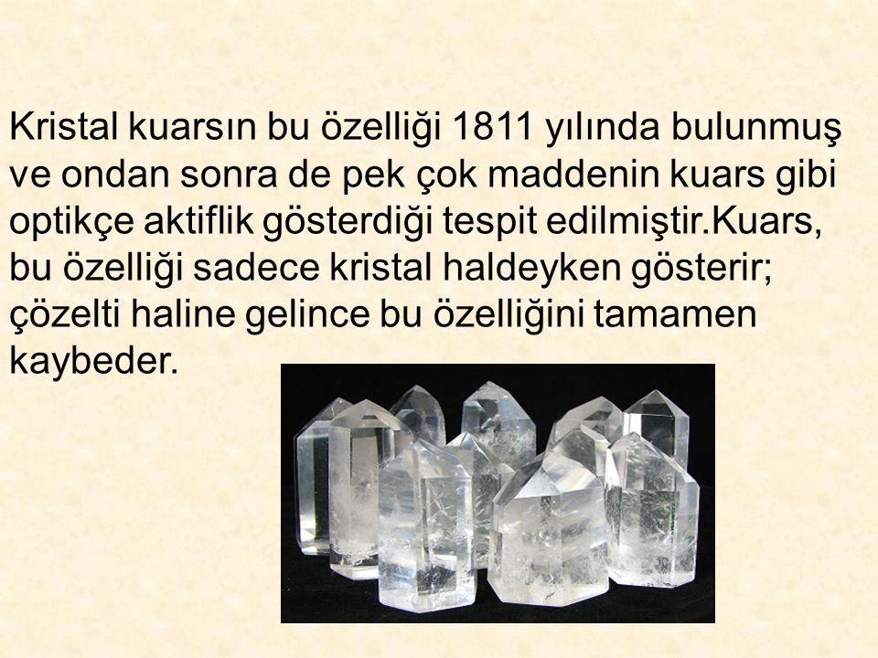 Kristal kuarsın bu özelliği 1811 yılında bulunmuş ve ondan sonra de pek çok maddenin kuars gibi optikçe aktiflik gösterdiği tespit edilmiştir.Kuars, bu özelliği sadece kristal haldeyken gösterir; çözelti haline gelince bu özelliğini tamamen kaybeder.