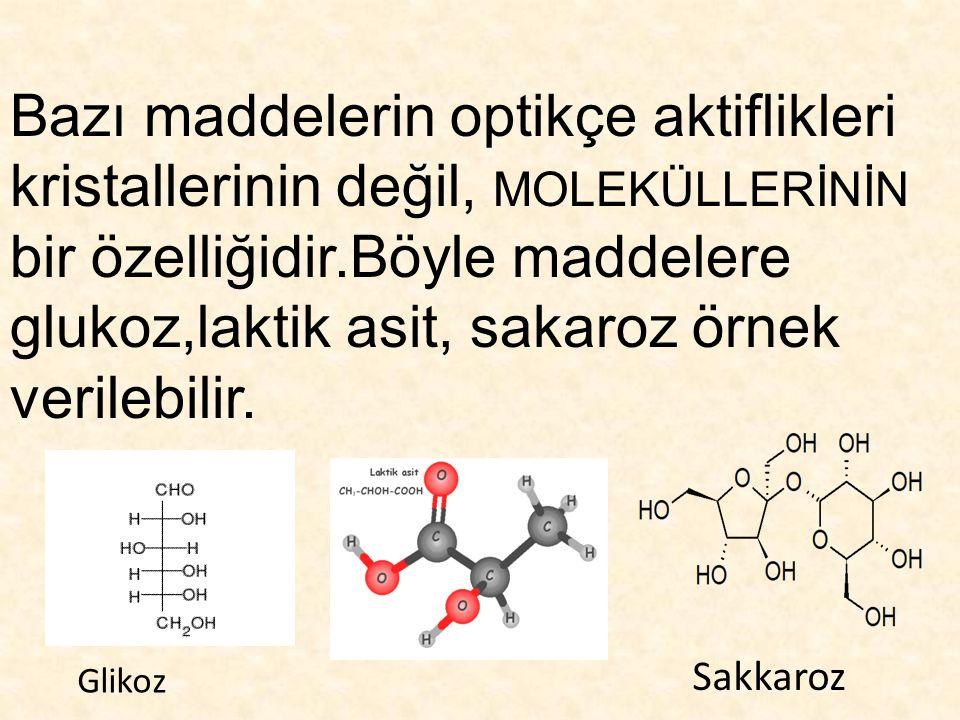 Bazı maddelerin optikçe aktiflikleri kristallerinin değil, MOLEKÜLLERİNİN bir özelliğidir.Böyle maddelere glukoz,laktik asit, sakaroz örnek verilebilir.
