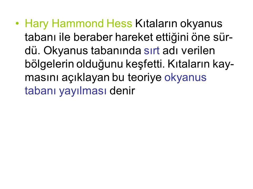 Hary Hammond Hess Kıtaların okyanus tabanı ile beraber hareket ettiğini öne sür-dü.