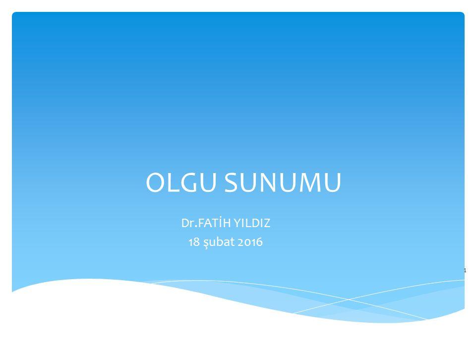 OLGU SUNUMU Dr.FATİH YILDIZ 18 şubat 2016
