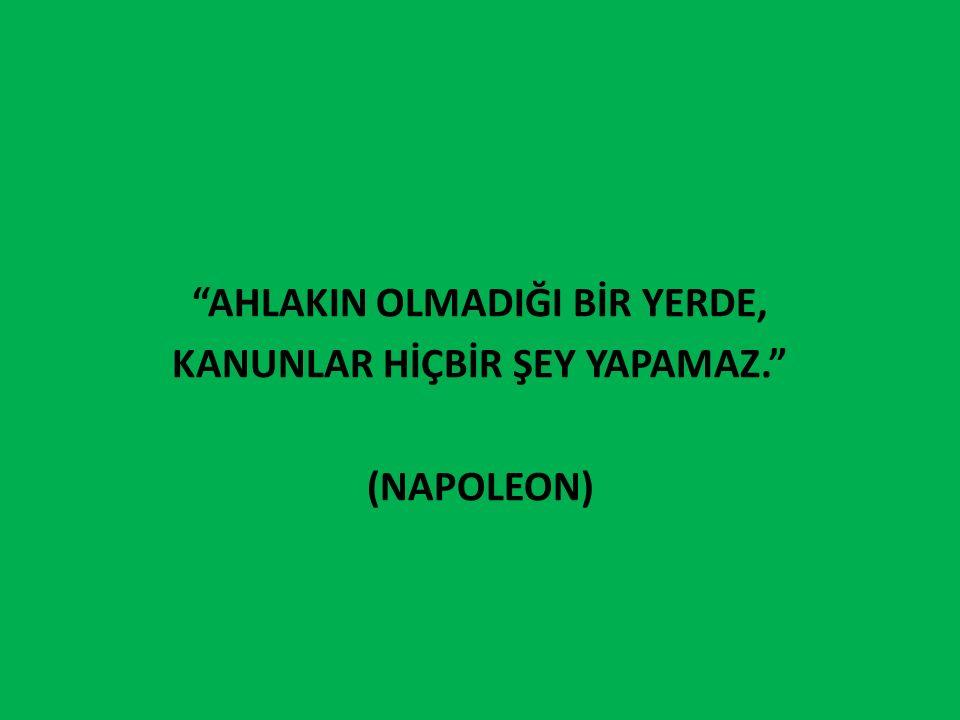AhlakIn olmadIğI bİr yerde, kanunlar hİçbİr şey yapamaz. (Napoleon)