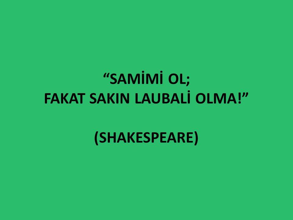 Samİmİ ol; fakat sakIn laubalİ olma! (Shakespeare)