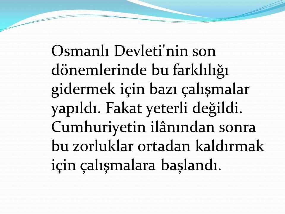 Osmanlı Devleti nin son dönemlerinde bu farklılığı gidermek için bazı çalışmalar yapıldı.