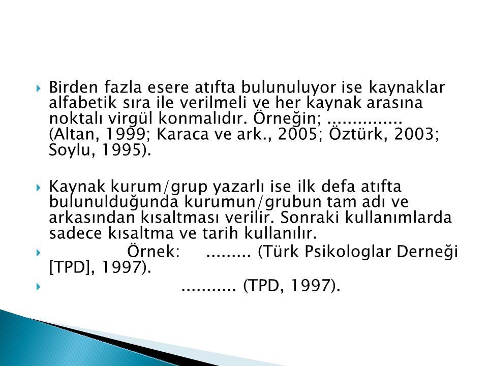 Birden fazla esere atıfta bulunuluyor ise kaynaklar alfabetik sıra ile verilmeli ve her kaynak arasına noktalı virgül konmalıdır. Örneğin; ............... (Altan, 1999; Karaca ve ark., 2005; Öztürk, 2003; Soylu, 1995).