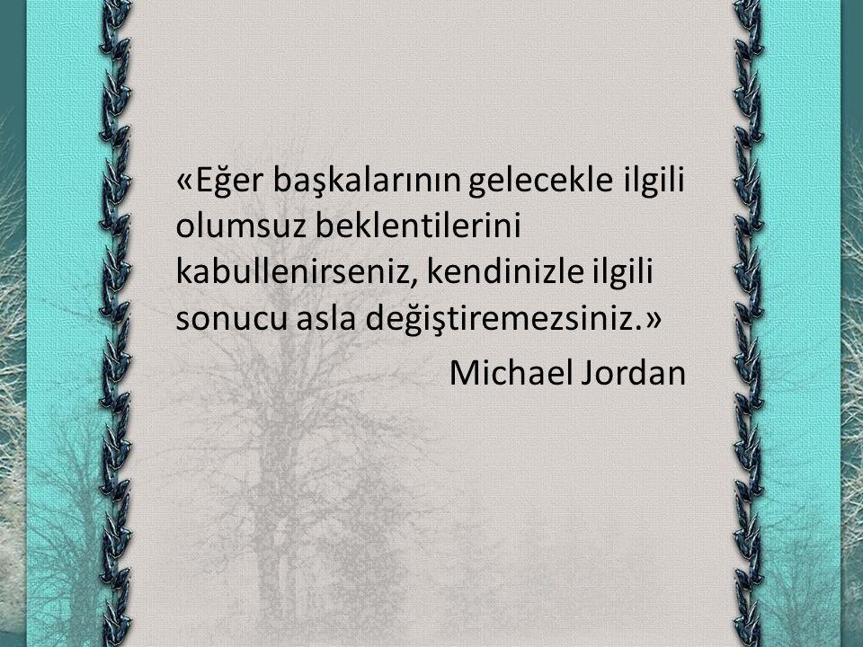 «Eğer başkalarının gelecekle ilgili olumsuz beklentilerini kabullenirseniz, kendinizle ilgili sonucu asla değiştiremezsiniz.» Michael Jordan