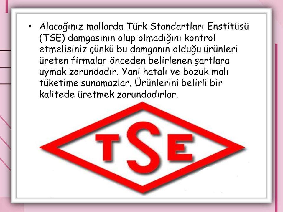 Alacağınız mallarda Türk Standartları Enstitüsü (TSE) damgasının olup olmadığını kontrol etmelisiniz çünkü bu damganın olduğu ürünleri üreten firmalar önceden belirlenen şartlara uymak zorundadır.
