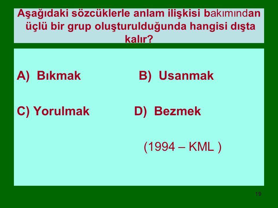 A) Bıkmak B) Usanmak C) Yorulmak D) Bezmek (1994 – KML )