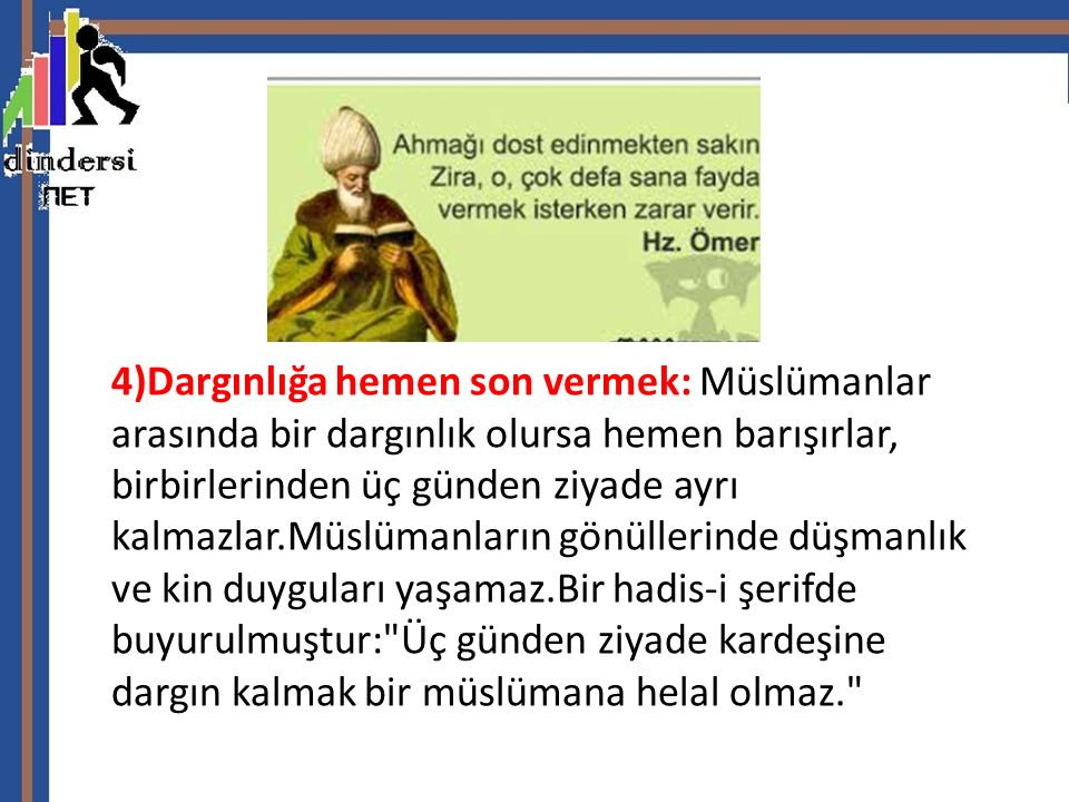 4)Dargınlığa hemen son vermek: Müslümanlar arasında bir dargınlık olursa hemen barışırlar, birbirlerinden üç günden ziyade ayrı kalmazlar.Müslümanların gönüllerinde düşmanlık ve kin duyguları yaşamaz.Bir hadis-i şerifde buyurulmuştur: Üç günden ziyade kardeşine dargın kalmak bir müslümana helal olmaz.