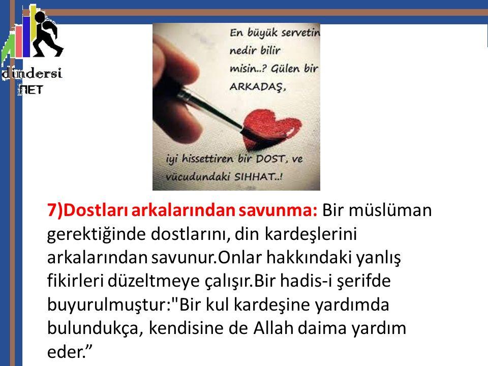 7)Dostları arkalarından savunma: Bir müslüman gerektiğinde dostlarını, din kardeşlerini arkalarından savunur.Onlar hakkındaki yanlış fikirleri düzeltmeye çalışır.Bir hadis-i şerifde buyurulmuştur: Bir kul kardeşine yardımda bulundukça, kendisine de Allah daima yardım eder.