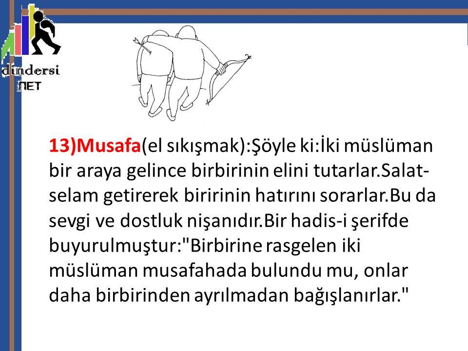 13)Musafa(el sıkışmak):Şöyle ki:İki müslüman bir araya gelince birbirinin elini tutarlar.Salat-selam getirerek biririnin hatırını sorarlar.Bu da sevgi ve dostluk nişanıdır.Bir hadis-i şerifde buyurulmuştur: Birbirine rasgelen iki müslüman musafahada bulundu mu, onlar daha birbirinden ayrılmadan bağışlanırlar.
