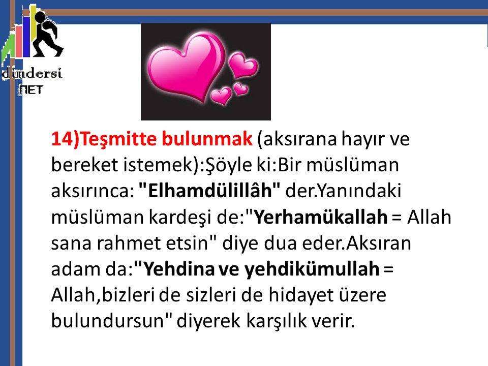 14)Teşmitte bulunmak (aksırana hayır ve bereket istemek):Şöyle ki:Bir müslüman aksırınca: Elhamdülillâh der.Yanındaki müslüman kardeşi de: Yerhamükallah = Allah sana rahmet etsin diye dua eder.Aksıran adam da: Yehdina ve yehdikümullah = Allah,bizleri de sizleri de hidayet üzere bulundursun diyerek karşılık verir.