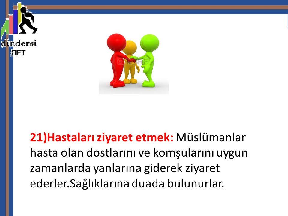 21)Hastaları ziyaret etmek: Müslümanlar hasta olan dostlarını ve komşularını uygun zamanlarda yanlarına giderek ziyaret ederler.Sağlıklarına duada bulunurlar.