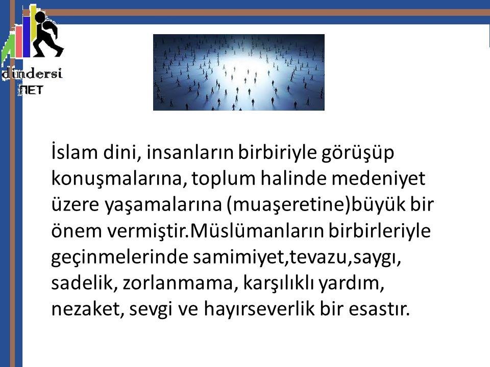 İslam dini, insanların birbiriyle görüşüp konuşmalarına, toplum halinde medeniyet üzere yaşamalarına (muaşeretine)büyük bir önem vermiştir.Müslümanların birbirleriyle geçinmelerinde samimiyet,tevazu,saygı, sadelik, zorlanmama, karşılıklı yardım, nezaket, sevgi ve hayırseverlik bir esastır.