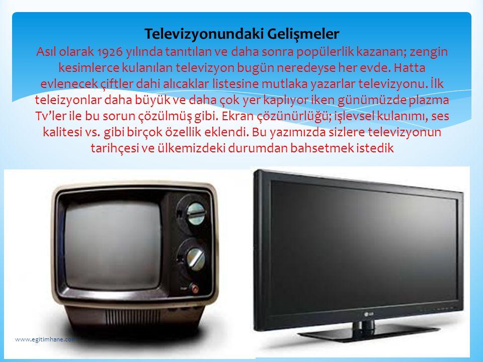 Televizyonundaki Gelişmeler Asıl olarak 1926 yılında tanıtılan ve daha sonra popülerlik kazanan; zengin kesimlerce kulanılan televizyon bugün neredeyse her evde. Hatta evlenecek çiftler dahi alıcaklar listesine mutlaka yazarlar televizyonu. İlk teleizyonlar daha büyük ve daha çok yer kaplıyor iken günümüzde plazma Tv'ler ile bu sorun çözülmüş gibi. Ekran çözünürlüğü; işlevsel kulanımı, ses kalitesi vs. gibi birçok özellik eklendi. Bu yazımızda sizlere televizyonun tarihçesi ve ülkemizdeki durumdan bahsetmek istedik