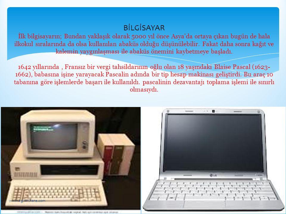 BİLGİSAYAR İlk bilgisayarın; Bundan yaklaşık olarak 5000 yıl önce Asya da ortaya çıkan bugün de hala ilkokul sıralarında da olsa kullanılan abaküs olduğu düşünülebilir. Fakat daha sonra kağıt ve kalemin yaygınlaşması ile abaküs önemini kaybetmeye başladı. 1642 yıllarında , Fransız bir vergi tahsildarının oğlu olan 18 yaşındaki Blaise Pascal (1623-1662), babasına işine yarayacak Pascalin adında bir tip hesap makinası geliştirdi. Bu araç 10 tabanına göre işlemlerde başarı ile kullanıldı. pascalinin dezavantajı toplama işlemi ile sınırlı olmasıydı.