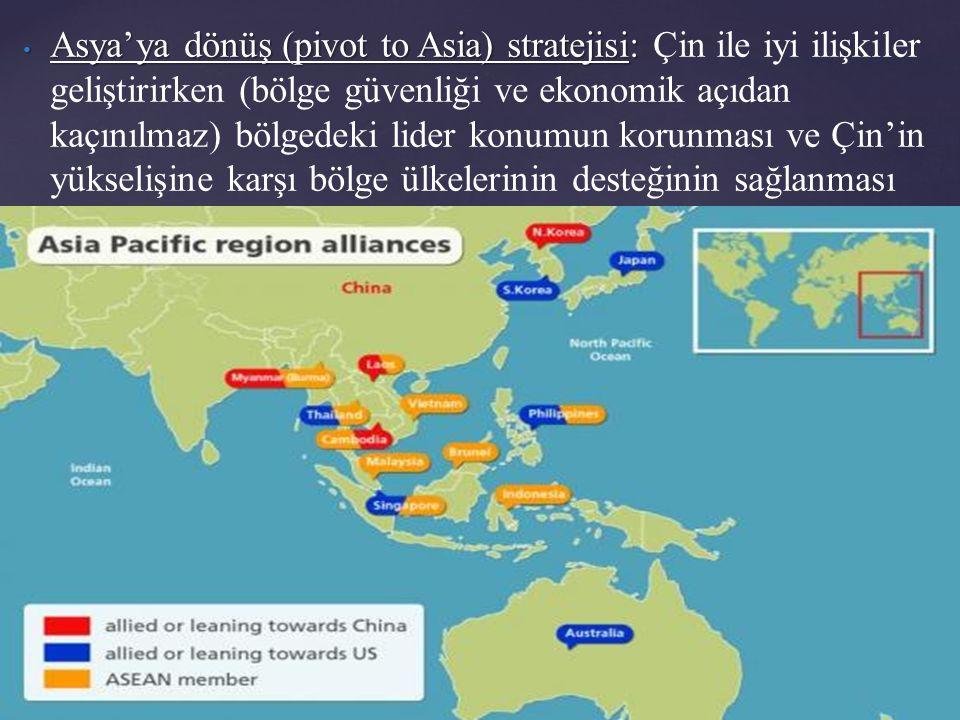 Asya'ya dönüş (pivot to Asia) stratejisi: Çin ile iyi ilişkiler geliştirirken (bölge güvenliği ve ekonomik açıdan kaçınılmaz) bölgedeki lider konumun korunması ve Çin'in yükselişine karşı bölge ülkelerinin desteğinin sağlanması